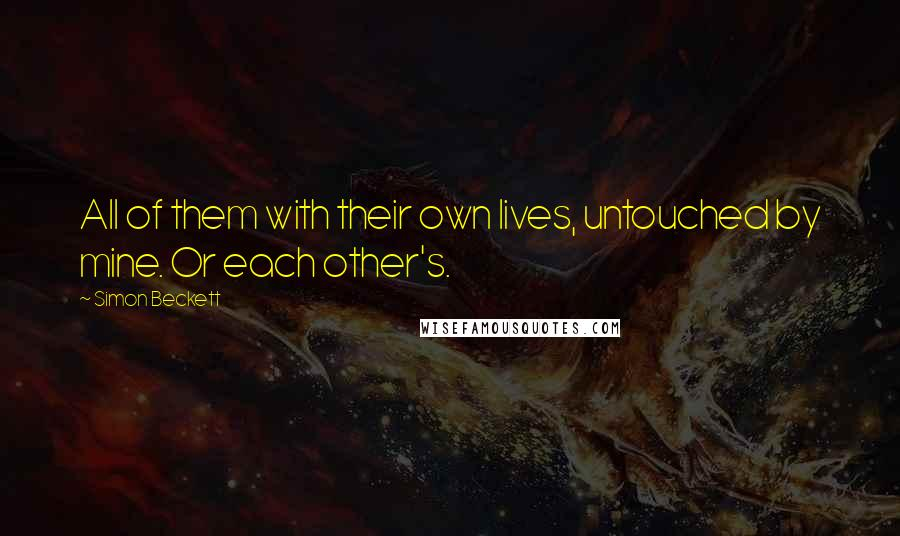 Simon Beckett quotes: All of them with their own lives, untouched by mine. Or each other's.