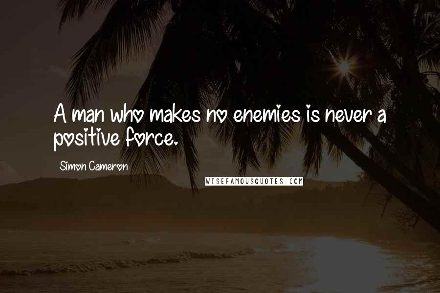Simon Cameron quotes: A man who makes no enemies is never a positive force.