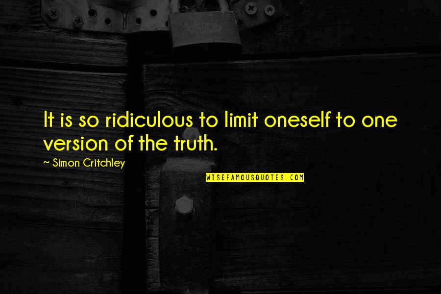 Simon Critchley Quotes By Simon Critchley: It is so ridiculous to limit oneself to