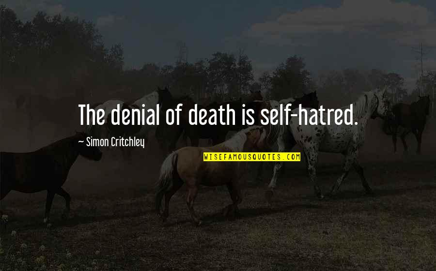 Simon Critchley Quotes By Simon Critchley: The denial of death is self-hatred.
