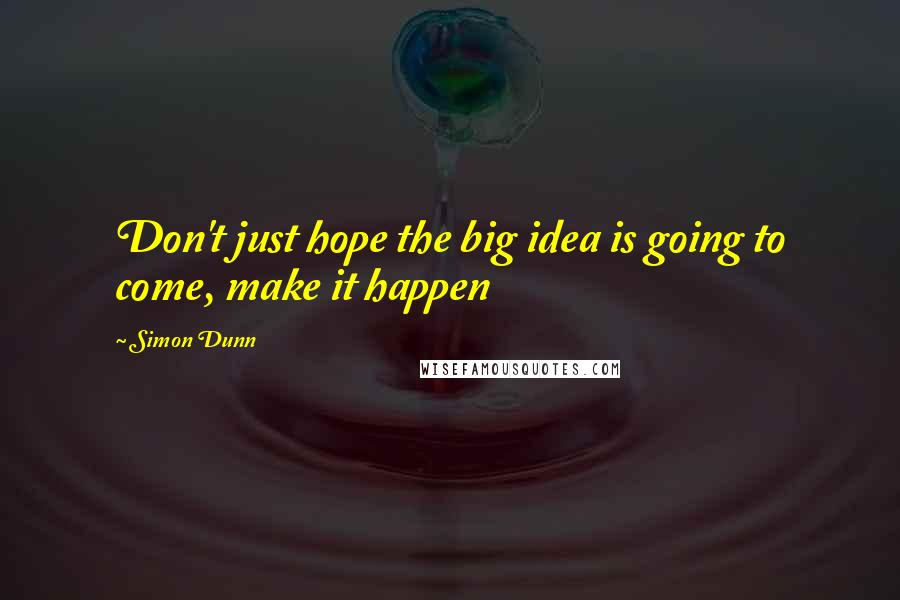 Simon Dunn quotes: Don't just hope the big idea is going to come, make it happen