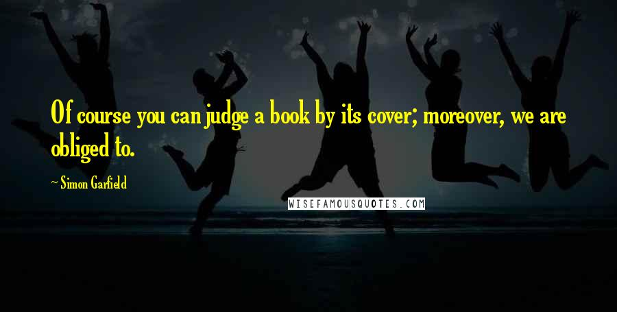 Simon Garfield quotes: Of course you can judge a book by its cover; moreover, we are obliged to.
