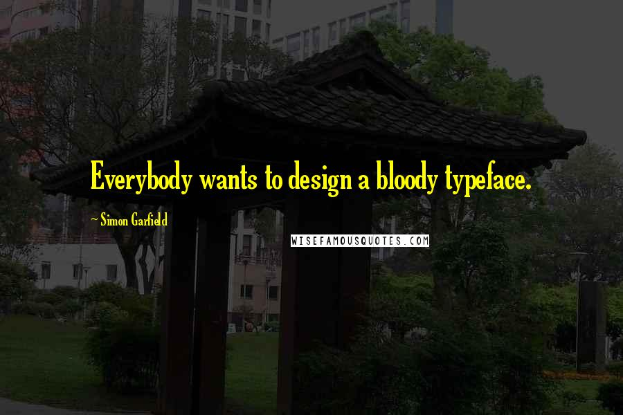 Simon Garfield quotes: Everybody wants to design a bloody typeface.