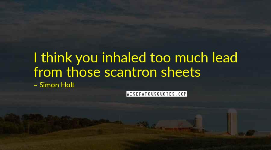Simon Holt quotes: I think you inhaled too much lead from those scantron sheets