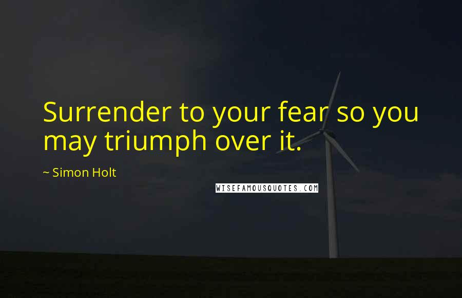 Simon Holt quotes: Surrender to your fear so you may triumph over it.