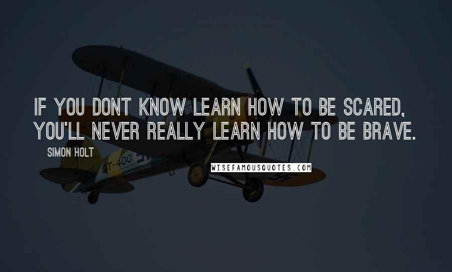 Simon Holt quotes: If you dont know learn how to be scared, you'll never really learn how to be brave.