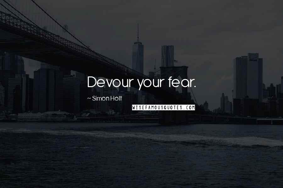 Simon Holt quotes: Devour your fear.