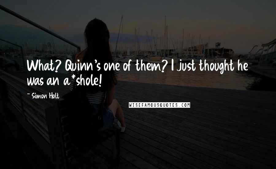 Simon Holt quotes: What? Quinn's one of them? I just thought he was an a*shole!