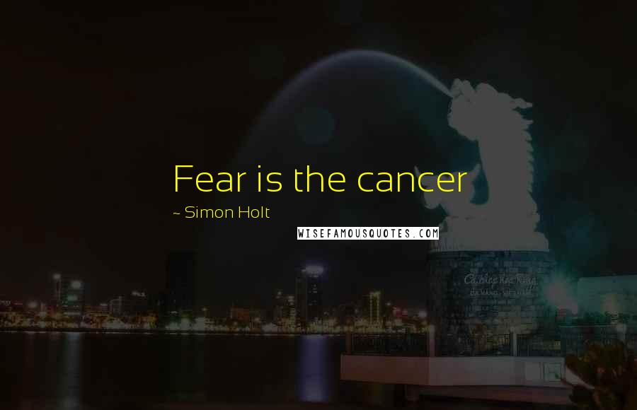 Simon Holt quotes: Fear is the cancer
