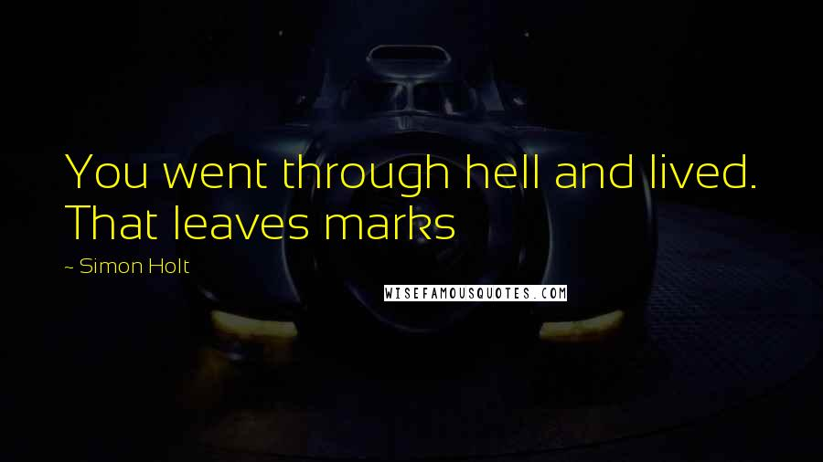Simon Holt quotes: You went through hell and lived. That leaves marks