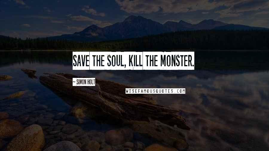 Simon Holt quotes: Save the soul, kill the monster.