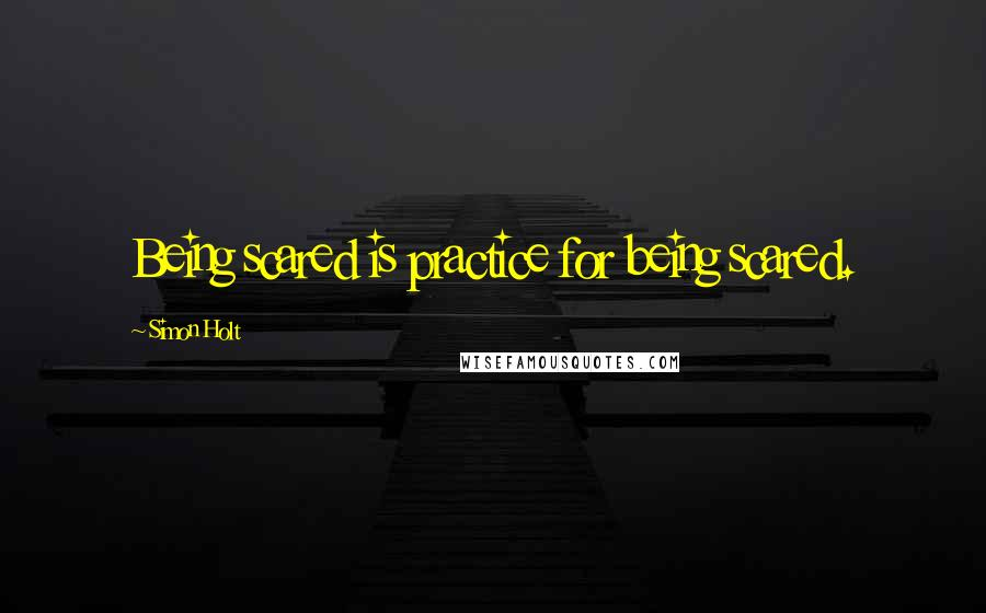 Simon Holt quotes: Being scared is practice for being scared.