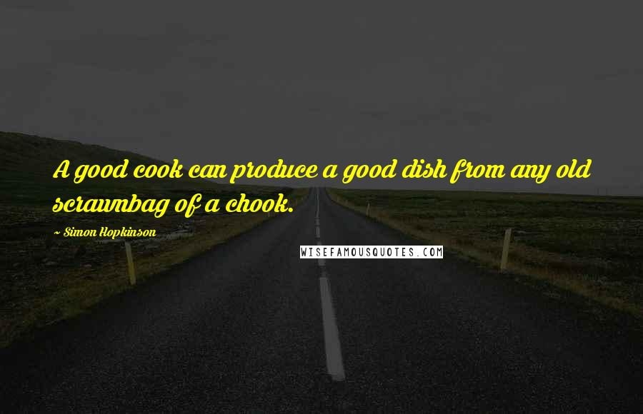 Simon Hopkinson quotes: A good cook can produce a good dish from any old scrawnbag of a chook.