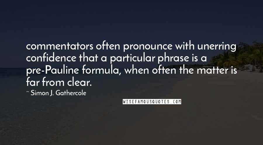 Simon J. Gathercole quotes: commentators often pronounce with unerring confidence that a particular phrase is a pre-Pauline formula, when often the matter is far from clear.