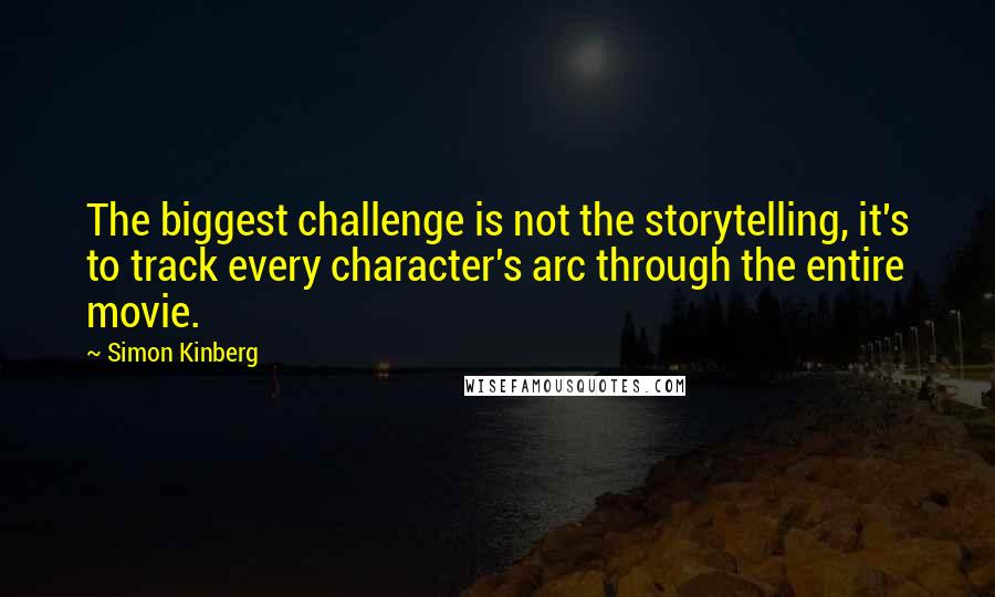 Simon Kinberg quotes: The biggest challenge is not the storytelling, it's to track every character's arc through the entire movie.