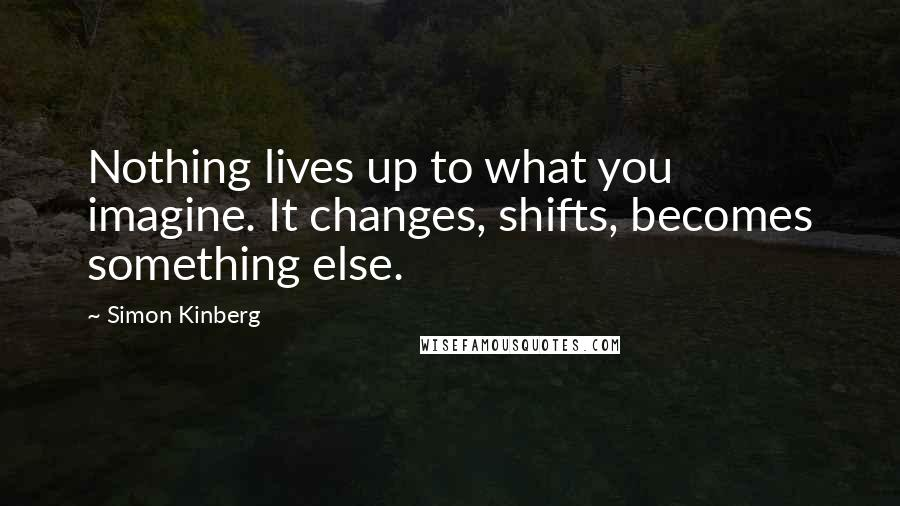 Simon Kinberg quotes: Nothing lives up to what you imagine. It changes, shifts, becomes something else.