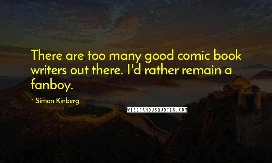 Simon Kinberg quotes: There are too many good comic book writers out there. I'd rather remain a fanboy.