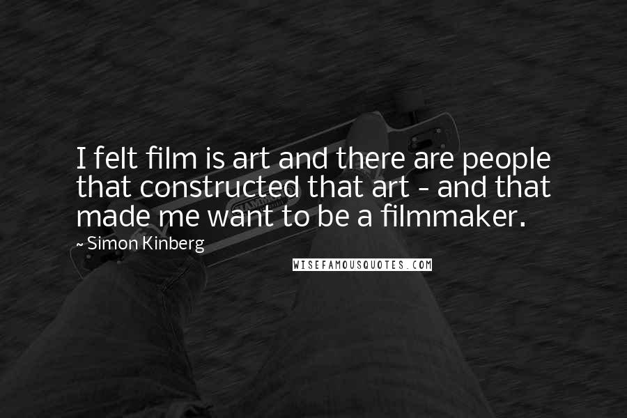 Simon Kinberg quotes: I felt film is art and there are people that constructed that art - and that made me want to be a filmmaker.