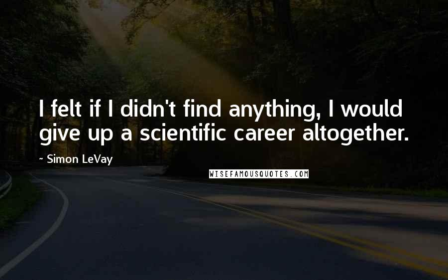 Simon LeVay quotes: I felt if I didn't find anything, I would give up a scientific career altogether.