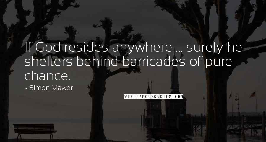 Simon Mawer quotes: If God resides anywhere ... surely he shelters behind barricades of pure chance.