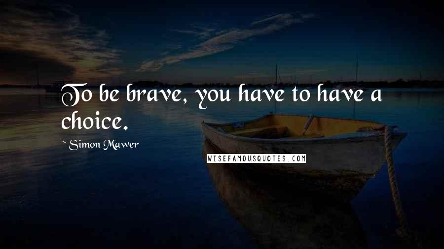 Simon Mawer quotes: To be brave, you have to have a choice.