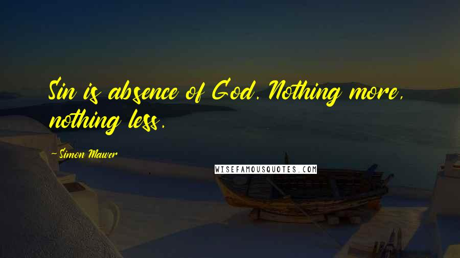Simon Mawer quotes: Sin is absence of God. Nothing more, nothing less.