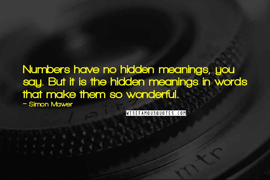 Simon Mawer quotes: Numbers have no hidden meanings, you say. But it is the hidden meanings in words that make them so wonderful.