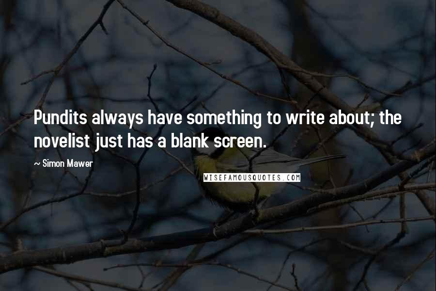 Simon Mawer quotes: Pundits always have something to write about; the novelist just has a blank screen.