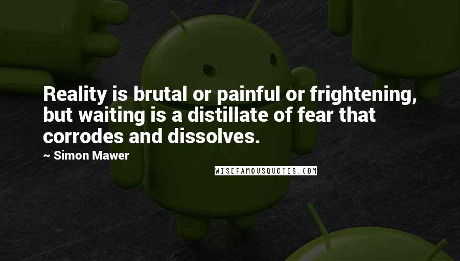 Simon Mawer quotes: Reality is brutal or painful or frightening, but waiting is a distillate of fear that corrodes and dissolves.
