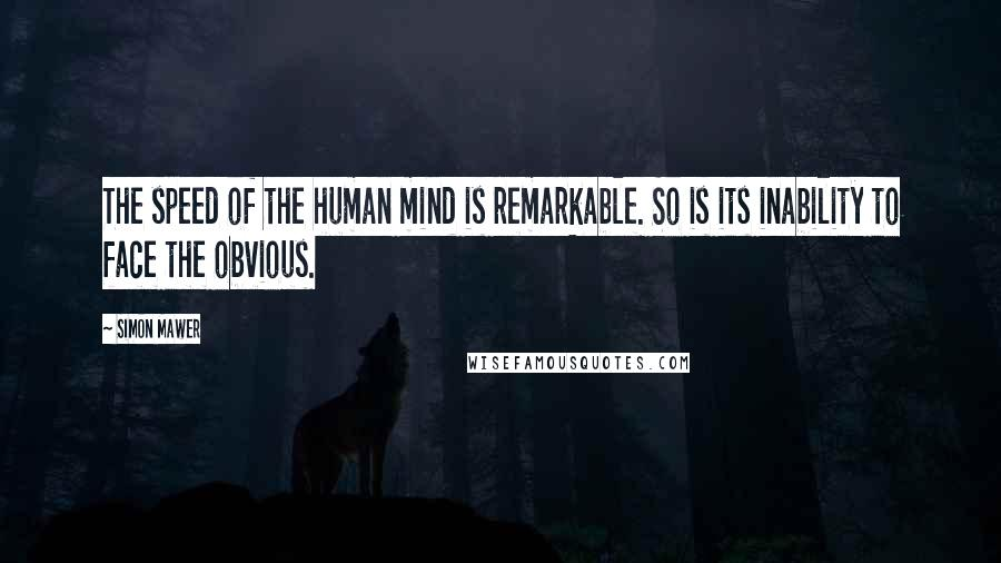 Simon Mawer quotes: The speed of the human mind is remarkable. So is its inability to face the obvious.