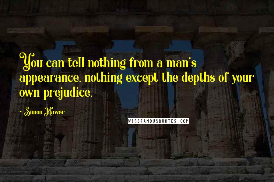 Simon Mawer quotes: You can tell nothing from a man's appearance, nothing except the depths of your own prejudice.