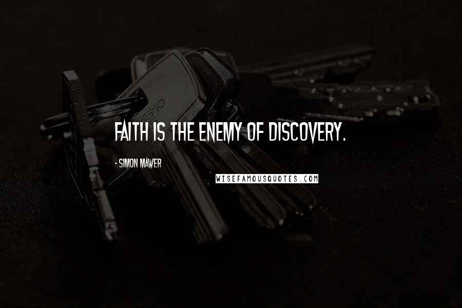 Simon Mawer quotes: Faith is the enemy of discovery.