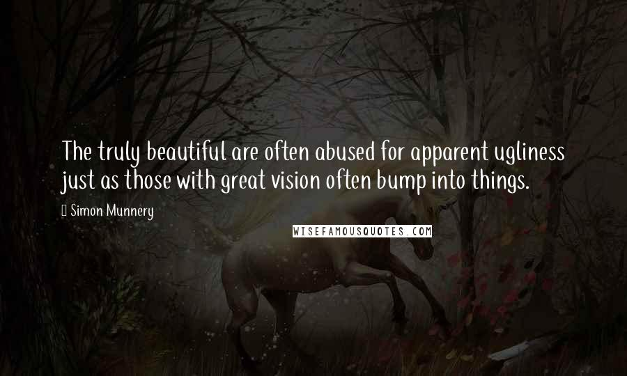 Simon Munnery quotes: The truly beautiful are often abused for apparent ugliness just as those with great vision often bump into things.