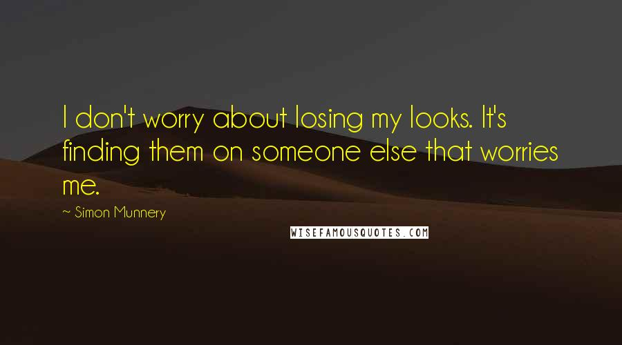 Simon Munnery quotes: I don't worry about losing my looks. It's finding them on someone else that worries me.