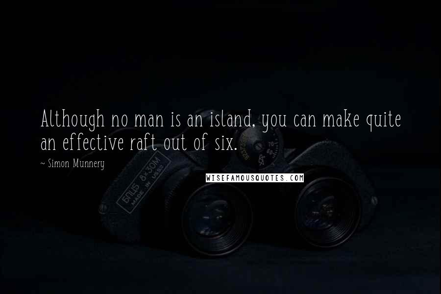 Simon Munnery quotes: Although no man is an island, you can make quite an effective raft out of six.