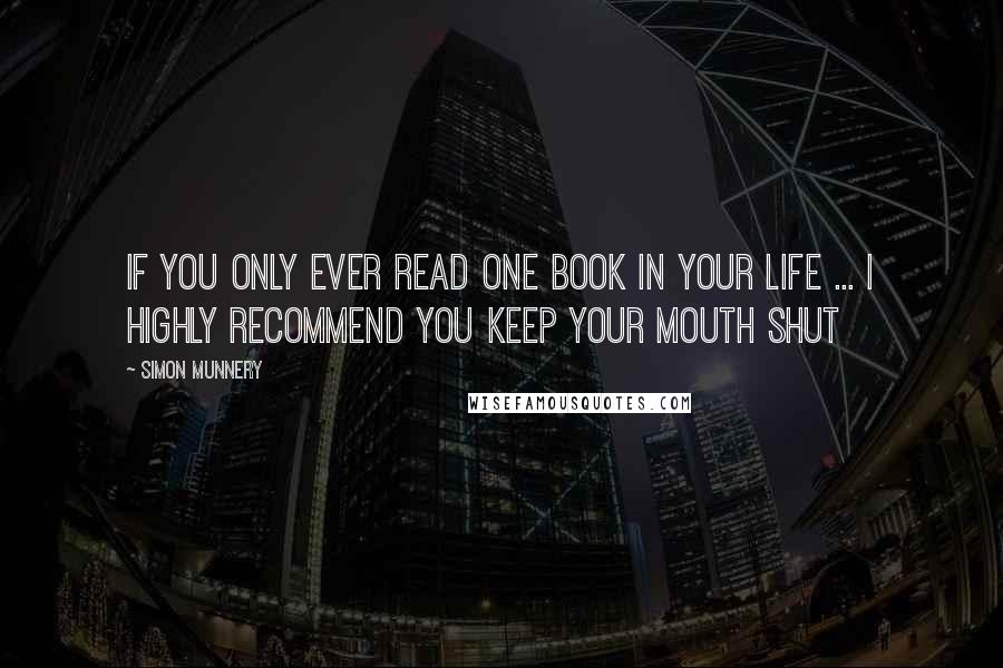 Simon Munnery quotes: If you only ever read one book in your life ... I highly recommend you keep your mouth shut