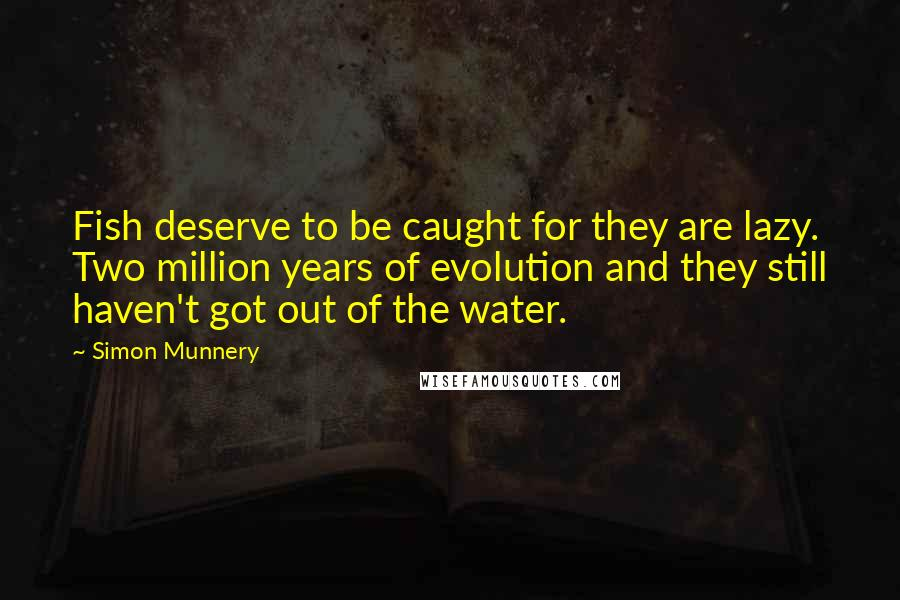 Simon Munnery quotes: Fish deserve to be caught for they are lazy. Two million years of evolution and they still haven't got out of the water.