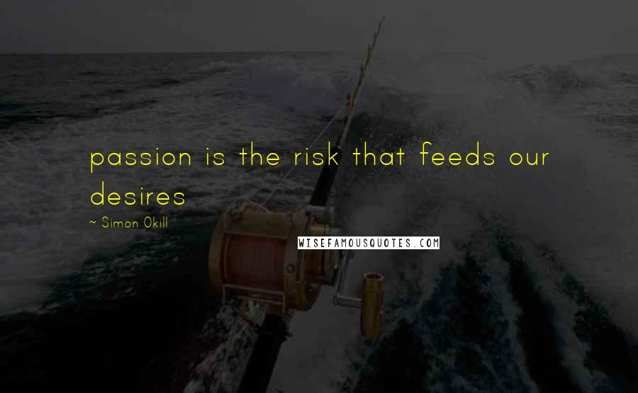 Simon Okill quotes: passion is the risk that feeds our desires