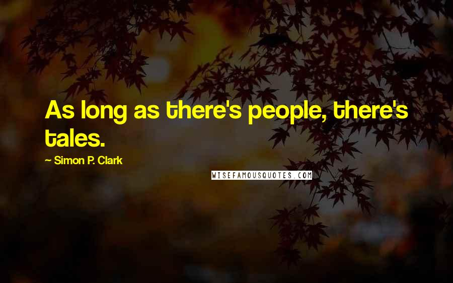 Simon P. Clark quotes: As long as there's people, there's tales.