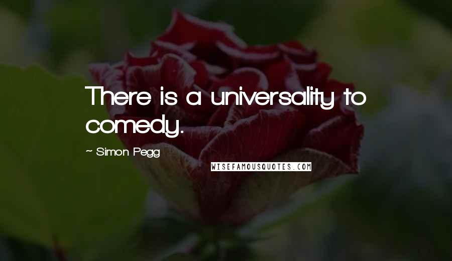 Simon Pegg quotes: There is a universality to comedy.