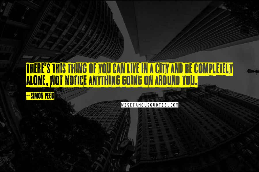 Simon Pegg quotes: There's this thing of you can live in a city and be completely alone, not notice anything going on around you.