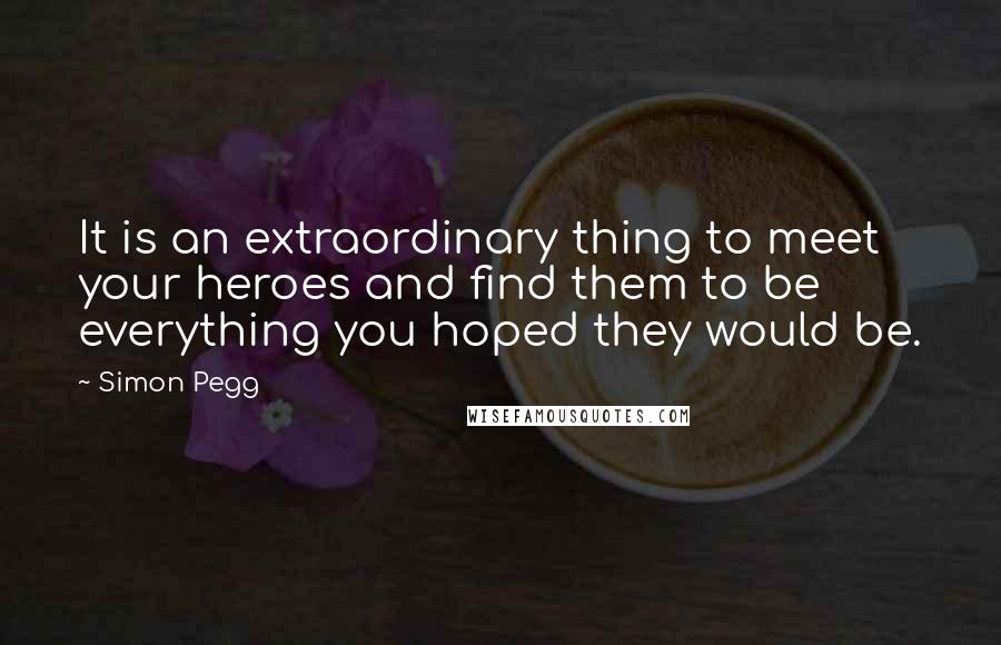 Simon Pegg quotes: It is an extraordinary thing to meet your heroes and find them to be everything you hoped they would be.
