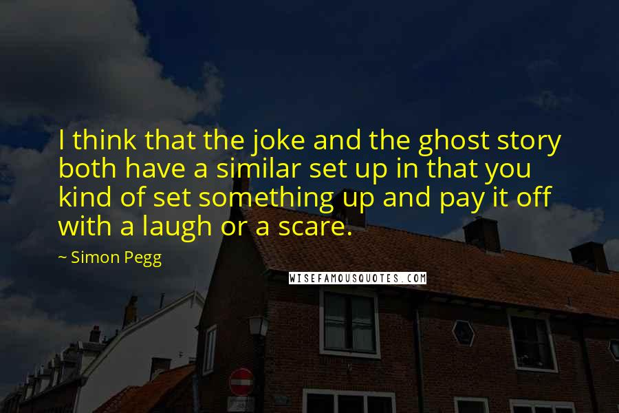 Simon Pegg quotes: I think that the joke and the ghost story both have a similar set up in that you kind of set something up and pay it off with a laugh