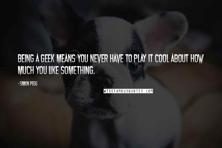 Simon Pegg quotes: Being a geek means you never have to play it cool about how much you like something.