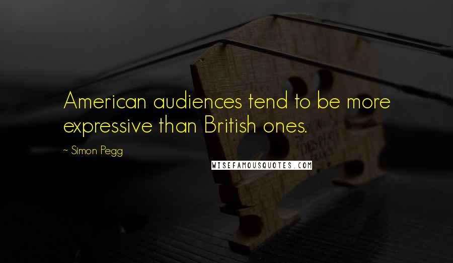 Simon Pegg quotes: American audiences tend to be more expressive than British ones.