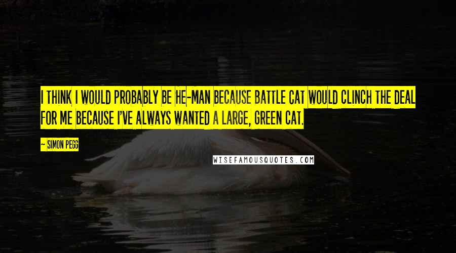 Simon Pegg quotes: I think I would probably be He-Man because Battle Cat would clinch the deal for me because I've always wanted a large, green cat.