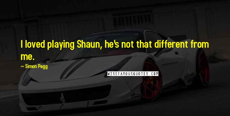 Simon Pegg quotes: I loved playing Shaun, he's not that different from me.
