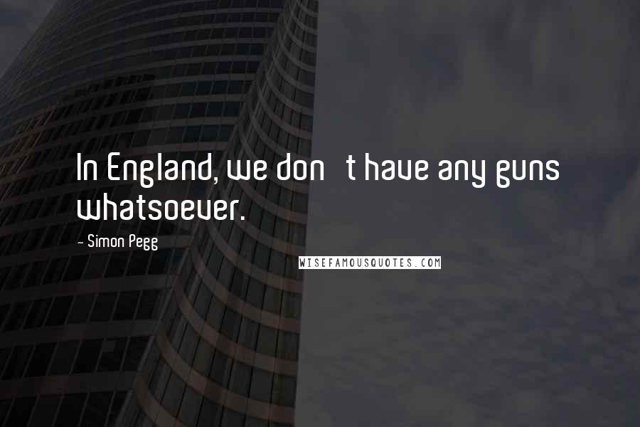 Simon Pegg quotes: In England, we don't have any guns whatsoever.