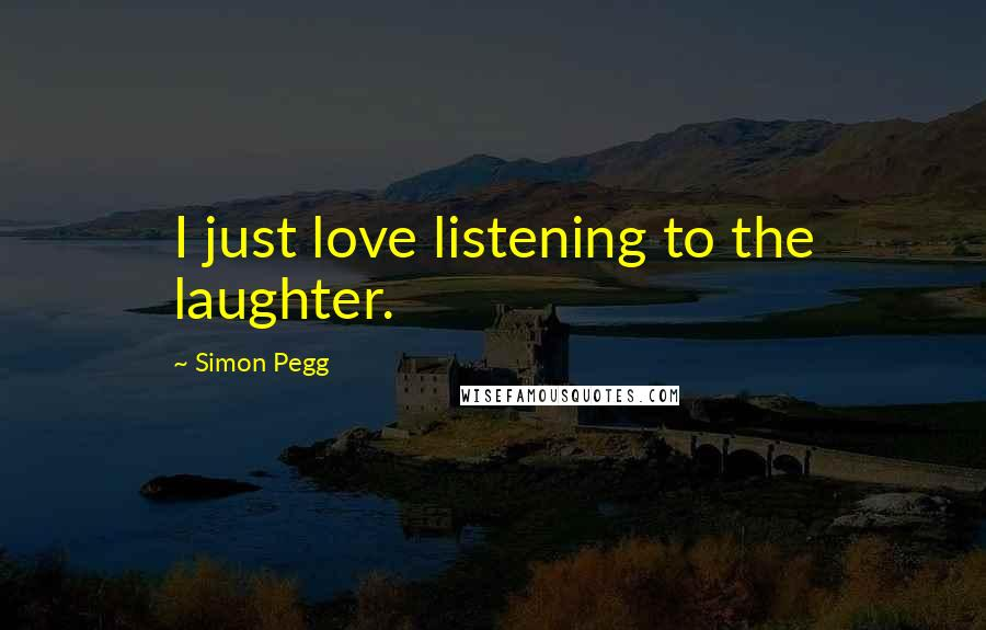 Simon Pegg quotes: I just love listening to the laughter.