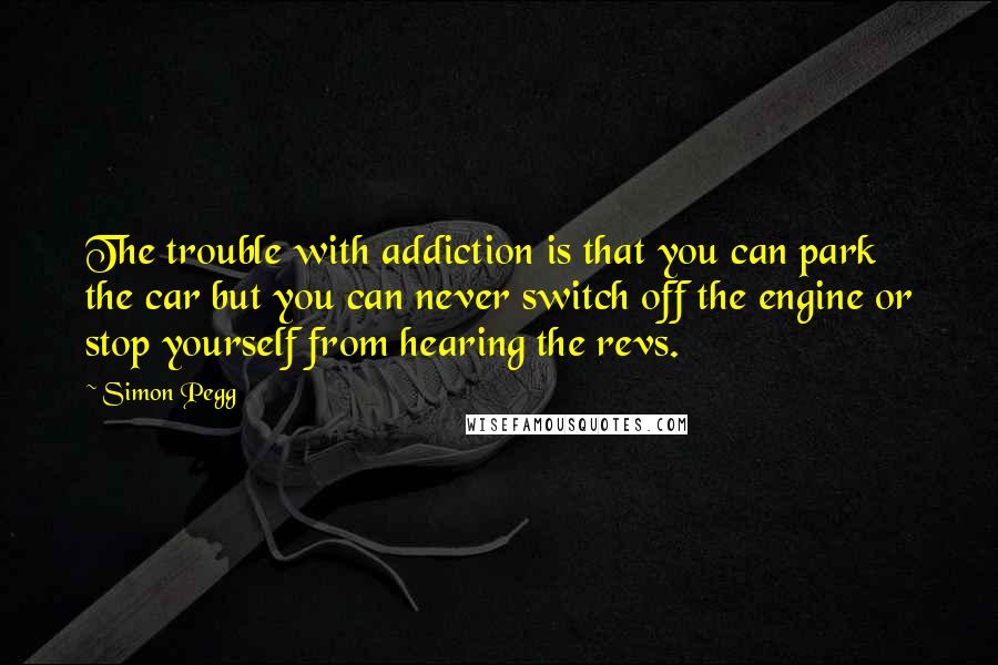 Simon Pegg quotes: The trouble with addiction is that you can park the car but you can never switch off the engine or stop yourself from hearing the revs.
